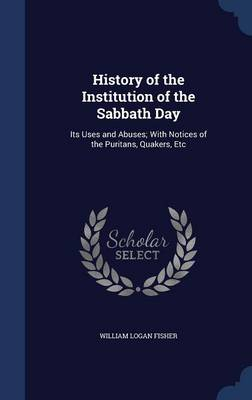 History of the Institution of the Sabbath Day: Its Uses and Abuses; With Notices of the Puritans, Quakers, Etc
