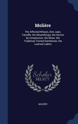 Moliere: The Affected Misses, Don Juan, Tartuffe, the Misanthrope, the Doctor by Complusion, the Miser, the Trademan Turned Gentlemen, the Learned Ladies