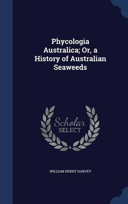 Phycologia Australica; Or, a History of Australian Seaweeds