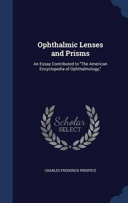 Ophthalmic Lenses and Prisms: An Essay Contributed to the American Encyclopedia of Ophthalmology,