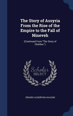 The Story of Assyria from the Rise of the Empire to the Fall of Nineveh: (Continued from the Story of Chaldea.)
