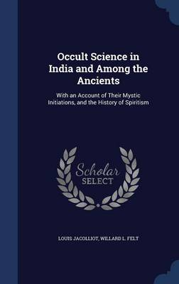 Occult Science in India and Among the Ancients: With an Account of Their Mystic Initiations, and the History of Spiritism