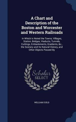 A Chart and Description of the Boston and Worcester and Western Railroads: In Which Is Noted the Towns, Villages, Station, Bridges, Viaducts, Tunnels, Cuttings, Embankments, Gradients, &C., the Scenery and Its Natural History, and Other Objects Passed by