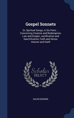 Gospel Sonnets: Or, Spiritual Songs, in Six Parts ... Concerning Creation and Redemption, Law and Gospel, Justification and Sanctification, Faith and Sense, Heaven and Earth