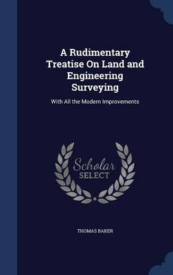 A Rudimentary Treatise on Land and Engineering Surveying: With All the Modern Improvements
