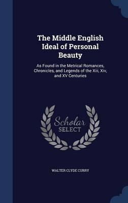 The Middle English Ideal of Personal Beauty: As Found in the Metrical Romances, Chronicles, and Legends of the XIII, XIV, and XV Centuries