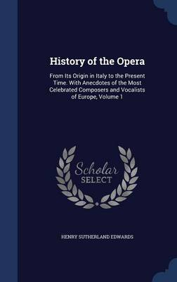 History of the Opera: From Its Origin in Italy to the Present Time. with Anecdotes of the Most Celebrated Composers and Vocalists of Europe, Volume 1
