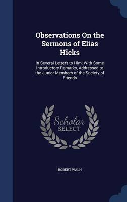 Observations on the Sermons of Elias Hicks: In Several Letters to Him; With Some Introductory Remarks, Addressed to the Junior Members of the Society of Friends