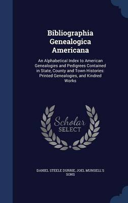Bibliographia Genealogica Americana: An Alphabetical Index to American Genealogies and Pedigrees Contained in State, County and Town Histories: Printed Genealogies, and Kindred Works