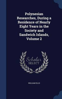 Polynesian Researches, During a Residence of Nearly Eight Years in the Society and Sandwich Islands, Volume 2