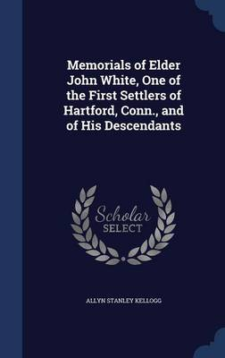 Memorials of Elder John White, One of the First Settlers of Hartford, Conn., and of His Descendants
