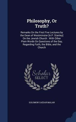 Philosophy, or Truth?: Remarks on the First Five Lectures by the Dean of Westminster [A.P. Stanley] on the Jewish Church: With Other Plain Words on Questions of the Day, Regarding Faith, the Bible, and the Church