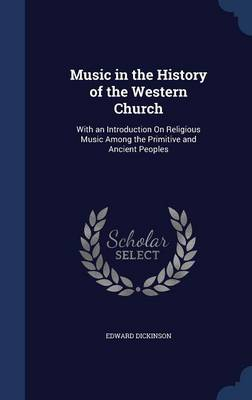 Music in the History of the Western Church: With an Introduction on Religious Music Among the Primitive and Ancient Peoples