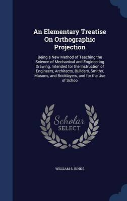 An Elementary Treatise on Orthographic Projection: Being a New Method of Teaching the Science of Mechanical and Engineering Drawing, Intended for the Instruction of Engineers, Architects, Builders, Smiths, Masons, and Bricklayers, and for the Use of Schoo