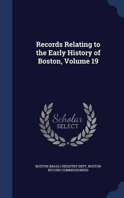 Records Relating to the Early History of Boston; Volume 19