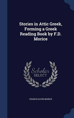 Stories in Attic Greek, Forming a Greek Reading Book by F.D. Morice
