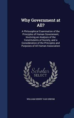 Why Government at All?: A Philosophical Examination of the Principles of Human Government, Involving an Analysis of the Constitutents of Society, and a Consideration of the Principles and Purposes of All Human Association