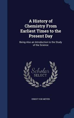 A History of Chemistry from Earliest Times to the Present Day: Being Also an Introduction to the Study of the Science