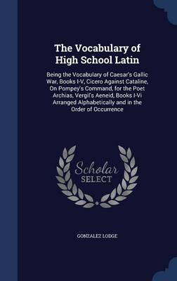 The Vocabulary of High School Latin: Being the Vocabulary of Caesar's Gallic War, Books I-V, Cicero Against Cataline, on Pompey's Command, for the Poet Archias, Vergil's Aeneid, Books I-VI Arranged Alphabetically and in the Order of Occurrence