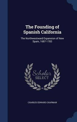 The Founding of Spanish California: The Northwestward Expansion of New Spain, 1687-1783