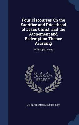Four Discourses on the Sacrifice and Priesthood of Jesus Christ, and the Atonement and Redemption Thence Accruing: With Suppl. Notes