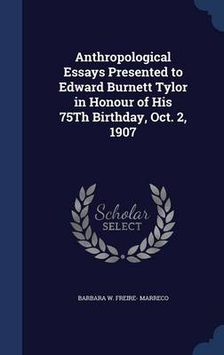 Anthropological Essays Presented to Edward Burnett Tylor in Honour of His 75th Birthday, Oct. 2, 1907