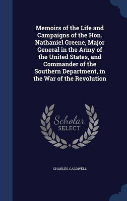 Memoirs of the Life and Campaigns of the Hon. Nathaniel Greene, Major General in the Army of the United States, and Commander of the Southern Department, in the War of the Revolution