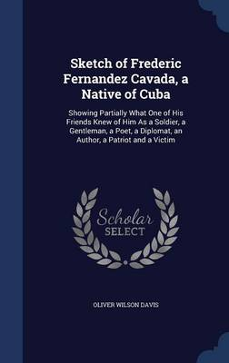 Sketch of Frederic Fernandez Cavada, a Native of Cuba: Showing Partially What One of His Friends Knew of Him as a Soldier, a Gentleman, a Poet, a Diplomat, an Author, a Patriot and a Victim