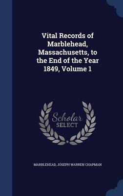 Vital Records of Marblehead, Massachusetts, to the End of the Year 1849, Volume 1