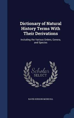Dictionary of Natural History Terms with Their Derivations: Including the Various Orders, Genera, and Species