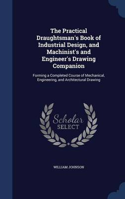 The Practical Draughtsman's Book of Industrial Design, and Machinist's and Engineer's Drawing Companion: Forming a Completed Course of Mechanical, Engineering, and Architectural Drawing