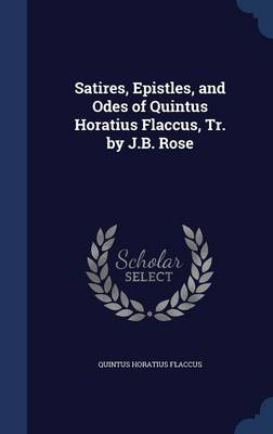Satires, Epistles, and Odes of Quintus Horatius Flaccus, Tr. by J.B. Rose