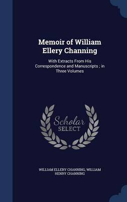 Memoir of William Ellery Channing: With Extracts from His Correspondence and Manuscripts; In Three Volumes