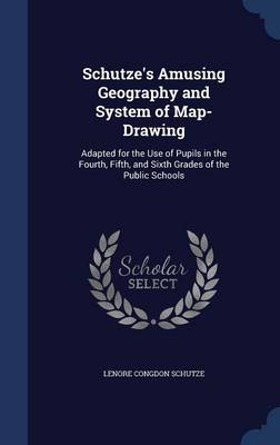 Schutze's Amusing Geography and System of Map-Drawing: Adapted for the Use of Pupils in the Fourth, Fifth, and Sixth Grades of the Public Schools
