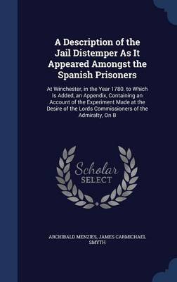A Description of the Jail Distemper as It Appeared Amongst the Spanish Prisoners: At Winchester, in the Year 1780. to Which Is Added, an Appendix, Containing an Account of the Experiment Made at the Desire of the Lords Commissioners of the Admiralty, on B