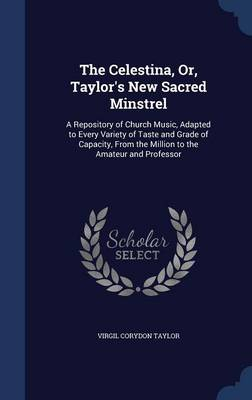 The Celestina, Or, Taylor's New Sacred Minstrel: A Repository of Church Music, Adapted to Every Variety of Taste and Grade of Capacity, from the Million to the Amateur and Professor