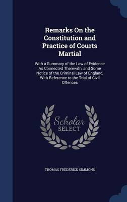 Remarks on the Constitution and Practice of Courts Martial: With a Summary of the Law of Evidence as Connected Therewith, and Some Notice of the Criminal Law of England, with Reference to the Trial of Civil Offences