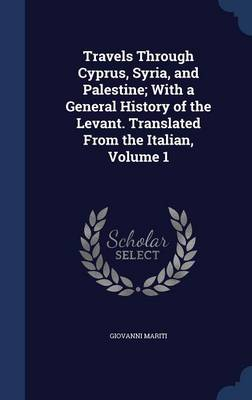 Travels Through Cyprus, Syria, and Palestine; With a General History of the Levant. Translated from the Italian, Volume 1
