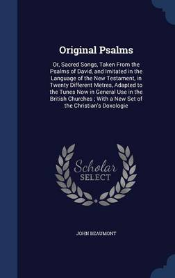 Original Psalms: Or, Sacred Songs, Taken from the Psalms of David, and Imitated in the Language of the New Testament, in Twenty Different Metres, Adapted to the Tunes Now in General Use in the British Churches; With a New Set of the Christian's Doxologie