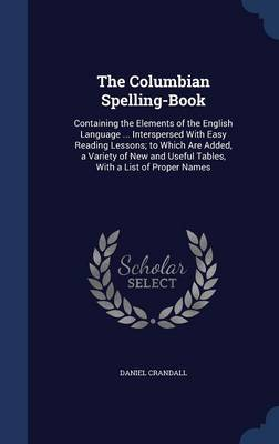 The Columbian Spelling-Book: Containing the Elements of the English Language ... Interspersed with Easy Reading Lessons; To Which Are Added, a Variety of New and Useful Tables, with a List of Proper Names