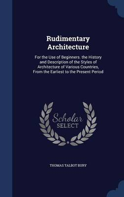 Rudimentary Architecture: For the Use of Beginners. the History and Description of the Styles of Architecture of Various Countries, from the Earliest to the Present Period