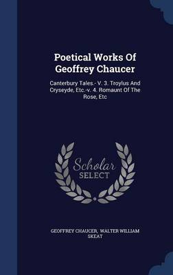 Poetical Works of Geoffrey Chaucer: Canterbury Tales.- V. 3. Troylus and Cryseyde, Etc.-V. 4. Romaunt of the Rose, Etc