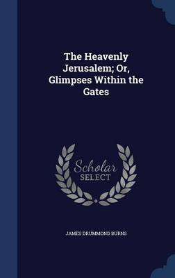 The Heavenly Jerusalem; Or, Glimpses Within the Gates
