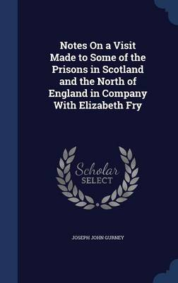 Notes on a Visit Made to Some of the Prisons in Scotland and the North of England in Company with Elizabeth Fry