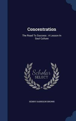 Concentration: The Road to Success: A Lesson in Soul Culture