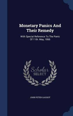 Monetary Panics and Their Remedy: With Special Reference to the Panic of 11th. May, 1866