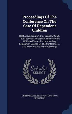 Proceedings of the Conference on the Care of Dependent Children: Held at Washington, D.C., January 25, 26, 1909. Special Message of the President of United States Recommending Legislation Desired by the Conference ... and Transmitting the Proceedings