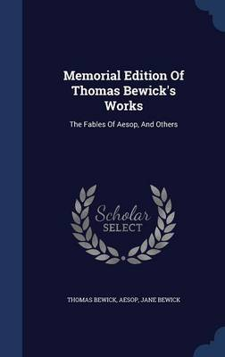 Memorial Edition of Thomas Bewick's Works: The Fables of Aesop, and Others