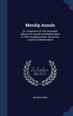 Mendip Annals: Or, a Narrative of the Charitable Labours of Hannah and Martha More in Their Neighbourhood: Being the Journal of Martha More