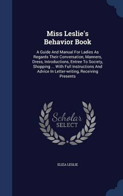 Miss Leslie's Behavior Book: A Guide and Manual for Ladies as Regards Their Conversation, Manners, Dress, Introductions, Entree to Society, Shopping ... with Full Instructions and Advice in Letter-Writing, Receiving Presents